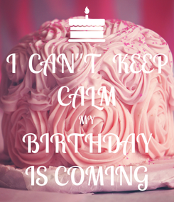 """Poster: I  CAN""""T  KEEP CALM MY  BIRTHDAY  IS COMING"""