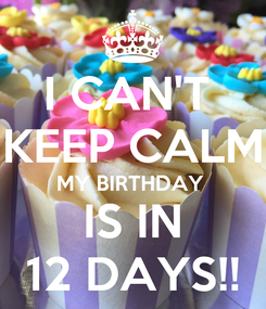 Poster: I CAN'T  KEEP CALM MY BIRTHDAY  IS IN 12 DAYS!!