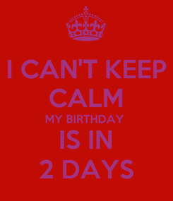 Poster: I CAN'T KEEP CALM MY BIRTHDAY  IS IN 2 DAYS