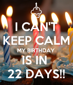 Poster: I CAN'T KEEP CALM MY BIRTHDAY  IS IN  22 DAYS!!