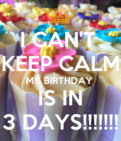 Poster: I CAN'T  KEEP CALM MY BIRTHDAY  IS IN 3 DAYS!!!!!!!