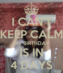 Poster: I CAN'T KEEP CALM MY BIRTHDAY IS IN 4 DAYS
