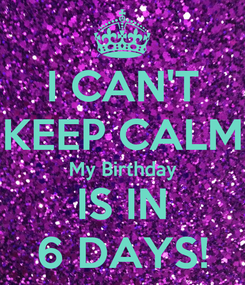 Poster: I CAN'T KEEP CALM My Birthday IS IN 6 DAYS!