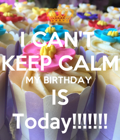 Poster: I CAN'T  KEEP CALM MY BIRTHDAY  IS Today!!!!!!!