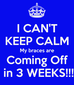 Poster: I CAN'T KEEP CALM My braces are Coming Off  in 3 WEEKS!!!