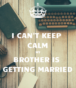 Poster: I CAN'T KEEP  CALM MY BROTHER IS  GETTING MARRIED