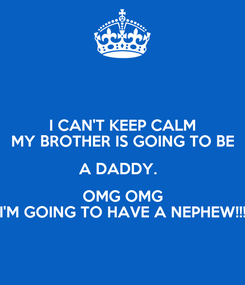 Poster: I CAN'T KEEP CALM MY BROTHER IS GOING TO BE A DADDY.   OMG OMG I'M GOING TO HAVE A NEPHEW!!!