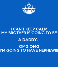 Poster: I CAN'T KEEP CALM MY BROTHER IS GOING TO BE A DADDY.   OMG OMG I'M GOING TO HAVE NEPHEW!!!