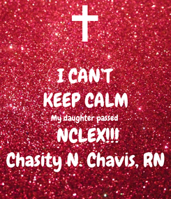 Poster: I CAN'T KEEP CALM My daughter passed  NCLEX!!! Chasity N. Chavis, RN