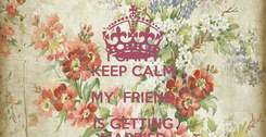 Poster: I CAN'T KEEP CALM MY  FRIEND IS GETTING MARRIED