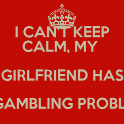 Poster: I CAN'T KEEP CALM, MY  GIRLFRIEND HAS A GAMBLING PROBLEM