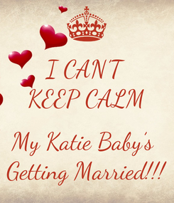 Poster: I CAN'T KEEP CALM  My Katie Baby's  Getting Married!!!