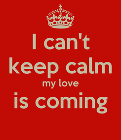 Poster: I can't keep calm my love is coming