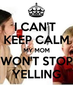 Poster: I CAN'T  KEEP CALM MY MOM WON'T STOP YELLING