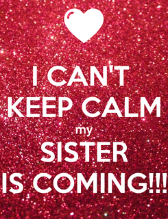 Poster: I CAN'T  KEEP CALM my SISTER IS COMING!!!