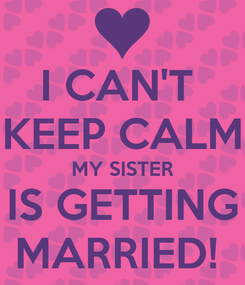 Poster: I CAN'T  KEEP CALM MY SISTER IS GETTING MARRIED!