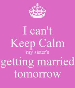 Poster: I can't Keep Calm my sister's getting married tomorrow