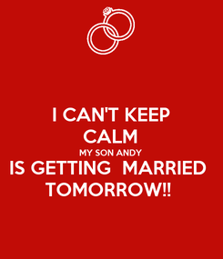Poster: I CAN'T KEEP CALM MY SON ANDY IS GETTING  MARRIED  TOMORROW!!