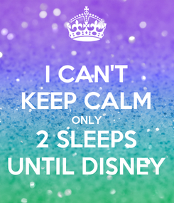 Poster: I CAN'T KEEP CALM ONLY 2 SLEEPS UNTIL DISNEY
