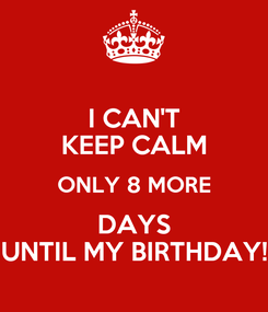 Poster: I CAN'T KEEP CALM ONLY 8 MORE DAYS UNTIL MY BIRTHDAY!