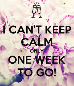 Poster: I CAN'T KEEP CALM ONLY ONE WEEK TO GO!