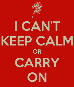 Poster: I CAN'T KEEP CALM OR CARRY ON