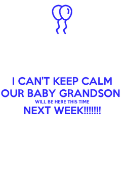 Poster: I CAN'T KEEP CALM OUR BABY GRANDSON  WILL BE HERE THIS TIME NEXT WEEK!!!!!!!