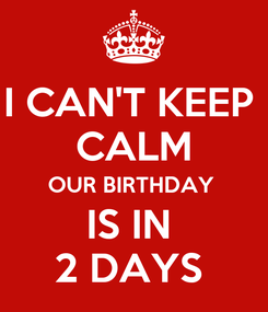 Poster: I CAN'T KEEP  CALM OUR BIRTHDAY  IS IN  2 DAYS