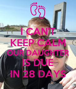 Poster: I CAN'T KEEP CALM OUR DAUGHTER IS DUE IN 28 DAYS