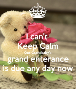 Poster: I can't  Keep Calm Our Grandbaby's grand enterance is due any day now
