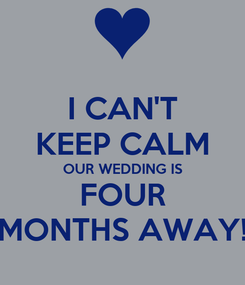 Poster: I CAN'T KEEP CALM OUR WEDDING IS FOUR MONTHS AWAY!