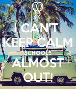 Poster: I CAN'T  KEEP CALM SCHOOLS ALMOST OUT!