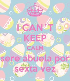 Poster: I CAN´T KEEP CALM sere abuela por sexta vez