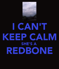 Poster: I CAN'T KEEP CALM SHE'S A  REDBONE