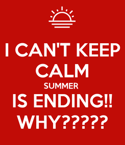 Poster: I CAN'T KEEP CALM SUMMER  IS ENDING!! WHY?????