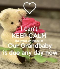 Poster: I can't  KEEP CALM  the grand entrance of  Our Grandbaby is due any day now