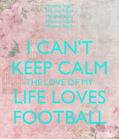 Poster: I CAN'T KEEP CALM THE LOVE OF MY LIFE LOVES FOOTBALL