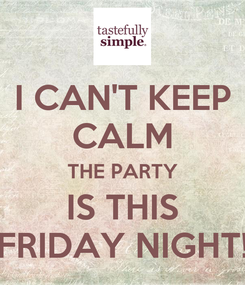 Poster: I CAN'T KEEP CALM THE PARTY IS THIS FRIDAY NIGHT!