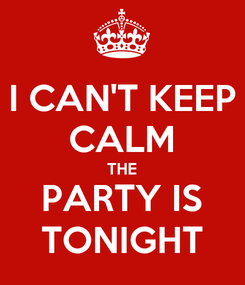 Poster: I CAN'T KEEP CALM THE PARTY IS TONIGHT