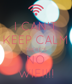 Poster: I CAN'T KEEP CALM THERE'S NO WIFI!!!