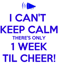 Poster: I CAN'T  KEEP CALM THERE'S ONLY 1 WEEK TIL CHEER!