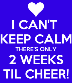 Poster: I CAN'T  KEEP CALM THERE'S ONLY 2 WEEKS TIL CHEER!