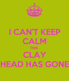 Poster: I CAN'T KEEP CALM THIS  CLAY HEAD HAS GONE