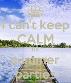 Poster: I can't keep CALM Till  summer parties