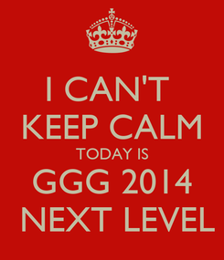 Poster: I CAN'T  KEEP CALM TODAY IS GGG 2014  NEXT LEVEL