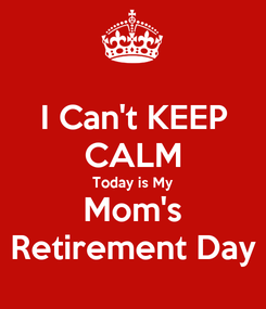 Poster: I Can't KEEP CALM Today is My Mom's Retirement Day