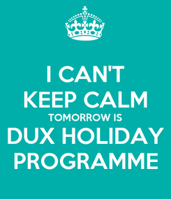 Poster: I CAN'T KEEP CALM TOMORROW IS DUX HOLIDAY PROGRAMME