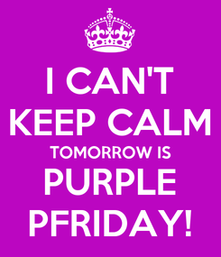 Poster: I CAN'T KEEP CALM TOMORROW IS PURPLE PFRIDAY!