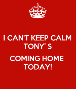Poster: I CAN'T KEEP CALM TONY' S  COMING HOME  TODAY!