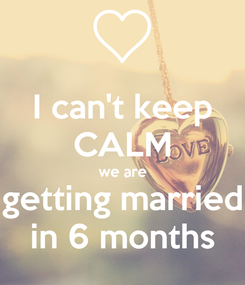 Poster: I can't keep CALM we are getting married in 6 months